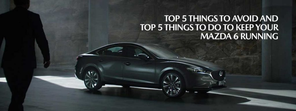 Top 5 things to Avoid and Top 5 things to Do to keep your Mazda 6 Running